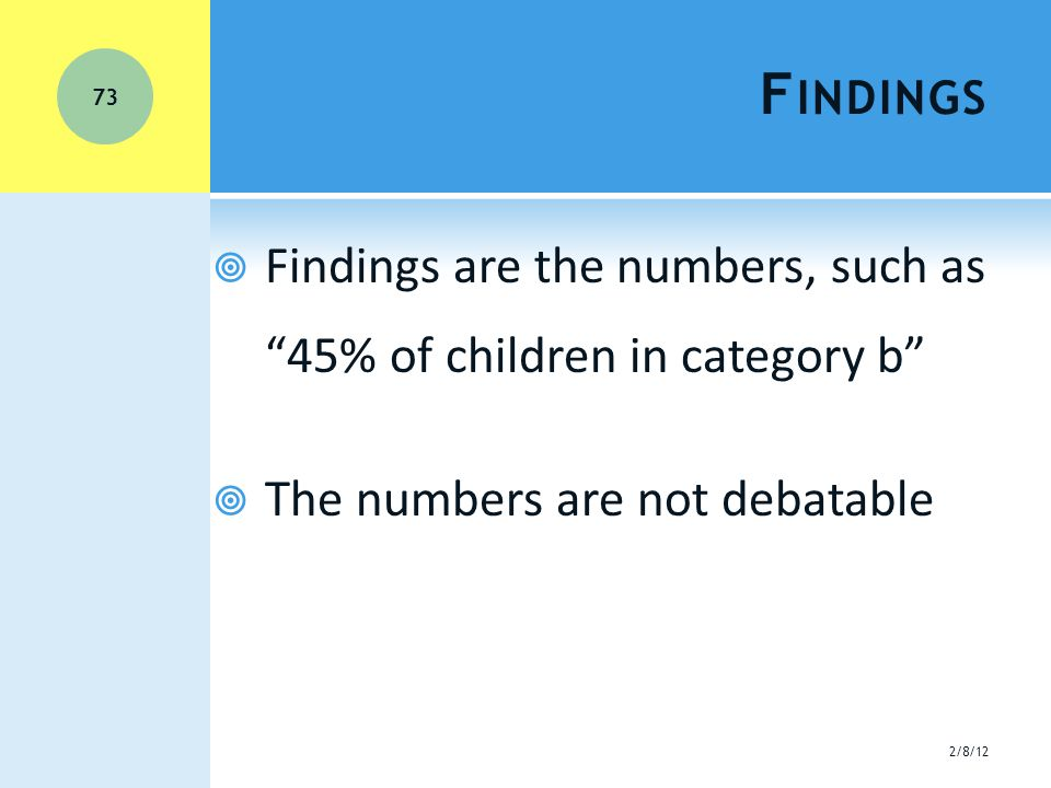 F INDINGS  Findings are the numbers, such as 45% of children in category b  The numbers are not debatable 2/8/12 73