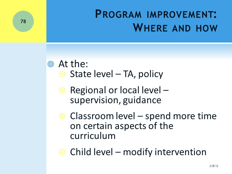 P ROGRAM IMPROVEMENT : W HERE AND HOW  At the:  State level – TA, policy  Regional or local level – supervision, guidance  Classroom level – spend more time on certain aspects of the curriculum  Child level – modify intervention 2/8/12 78