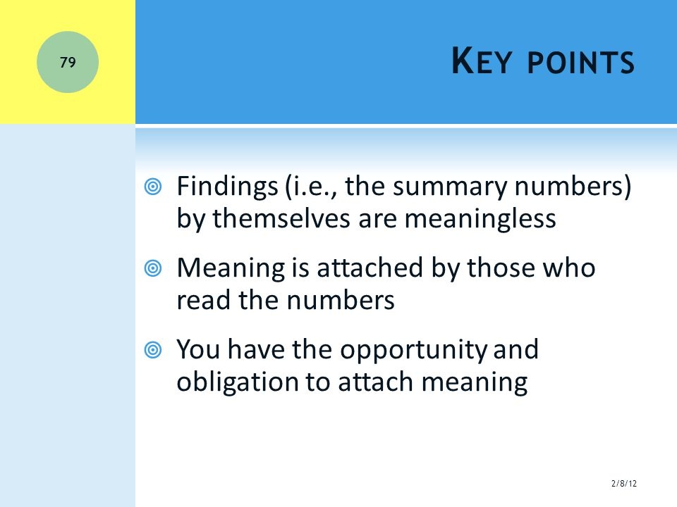 K EY POINTS  Findings (i.e., the summary numbers) by themselves are meaningless  Meaning is attached by those who read the numbers  You have the opportunity and obligation to attach meaning 2/8/12 79