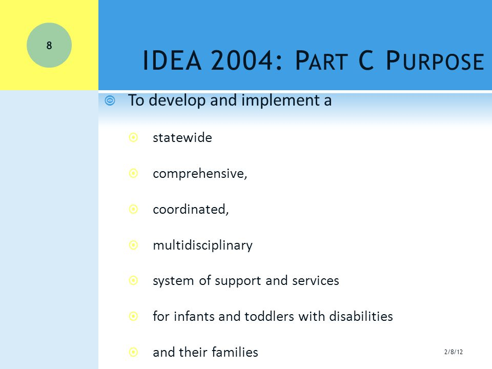 IDEA 2004: P ART C P URPOSE  To develop and implement a  statewide  comprehensive,  coordinated,  multidisciplinary  system of support and services  for infants and toddlers with disabilities  and their families 8 2/8/12
