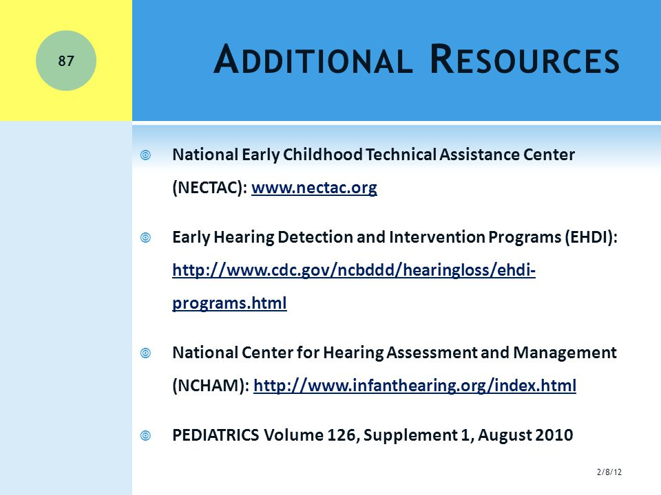 A DDITIONAL R ESOURCES  National Early Childhood Technical Assistance Center (NECTAC): www.nectac.orgwww.nectac.org  Early Hearing Detection and Intervention Programs (EHDI): http://www.cdc.gov/ncbddd/hearingloss/ehdi- programs.html http://www.cdc.gov/ncbddd/hearingloss/ehdi- programs.html  National Center for Hearing Assessment and Management (NCHAM): http://www.infanthearing.org/index.htmlhttp://www.infanthearing.org/index.html  PEDIATRICS Volume 126, Supplement 1, August 2010 2/8/12 87