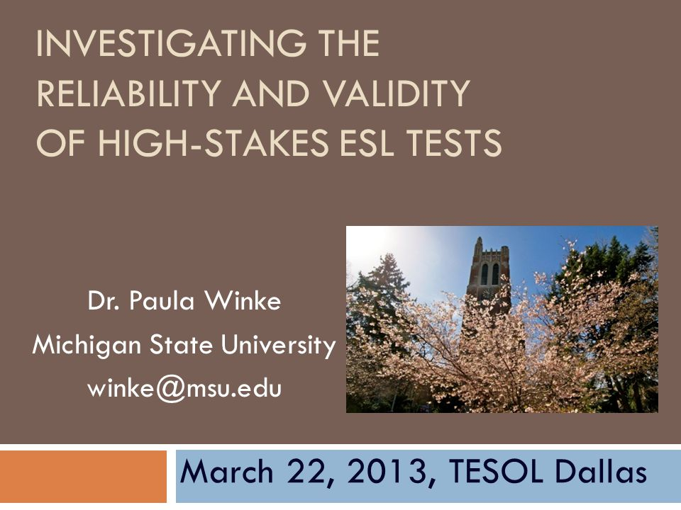 INVESTIGATING THE RELIABILITY AND VALIDITY OF HIGH-STAKES ESL TESTS Dr. Paula Winke Michigan State University winke@msu.edu March 22, 2013, TESOL Dall