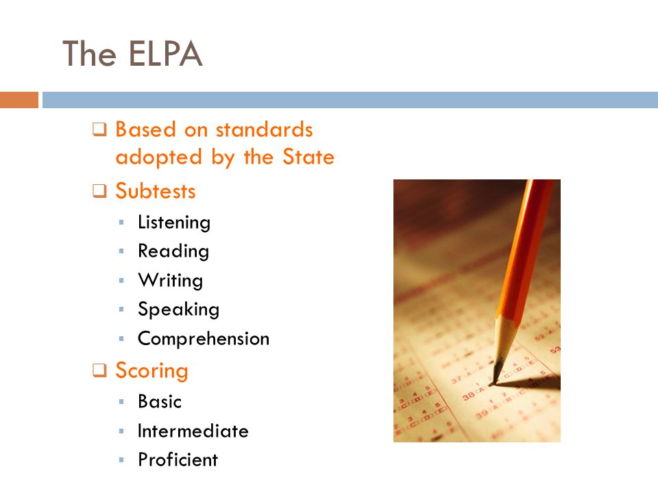 The ELPA  Based on standards adopted by the State  Subtests  Listening  Reading  Writing  Speaking  Comprehension  Scoring  Basic  Intermedi