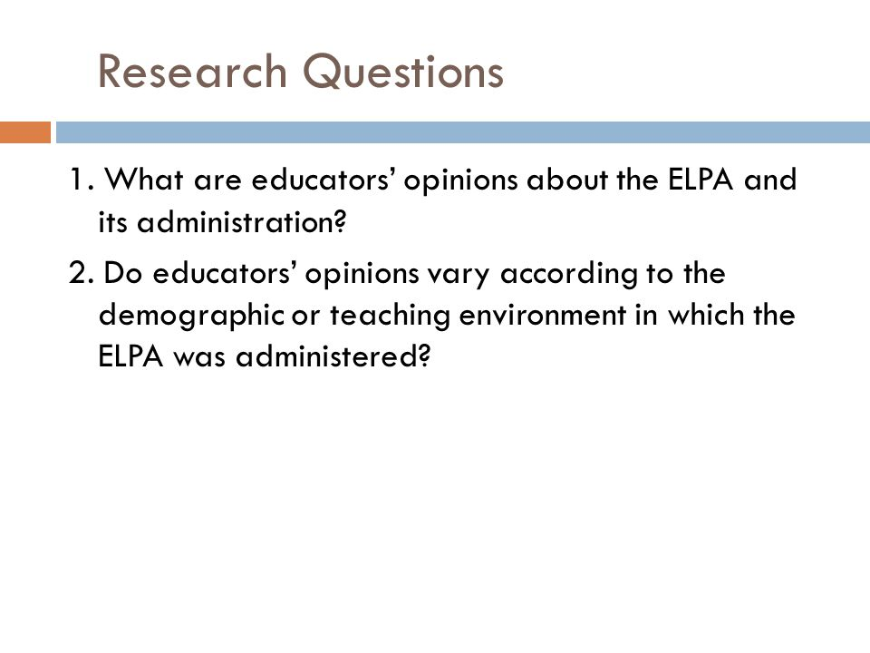 Research Questions 1. What are educators' opinions about the ELPA and its administration? 2. Do educators' opinions vary according to the demographic