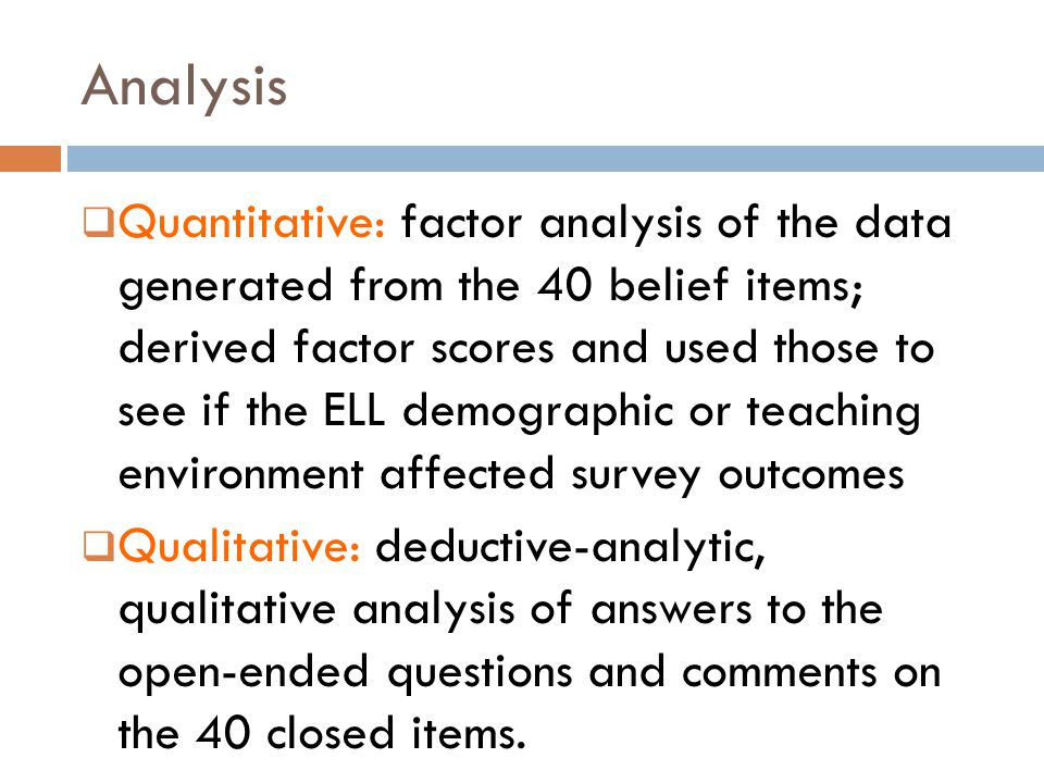 Analysis  Quantitative: factor analysis of the data generated from the 40 belief items; derived factor scores and used those to see if the ELL demogr
