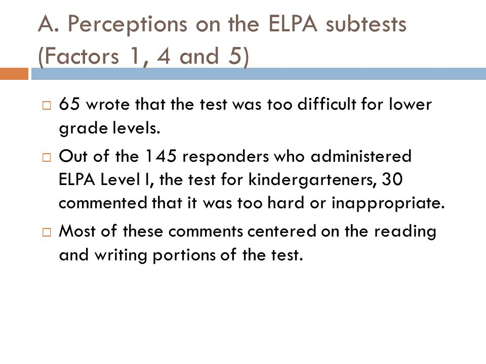 A. Perceptions on the ELPA subtests (Factors 1, 4 and 5)  65 wrote that the test was too difficult for lower grade levels.  Out of the 145 responder