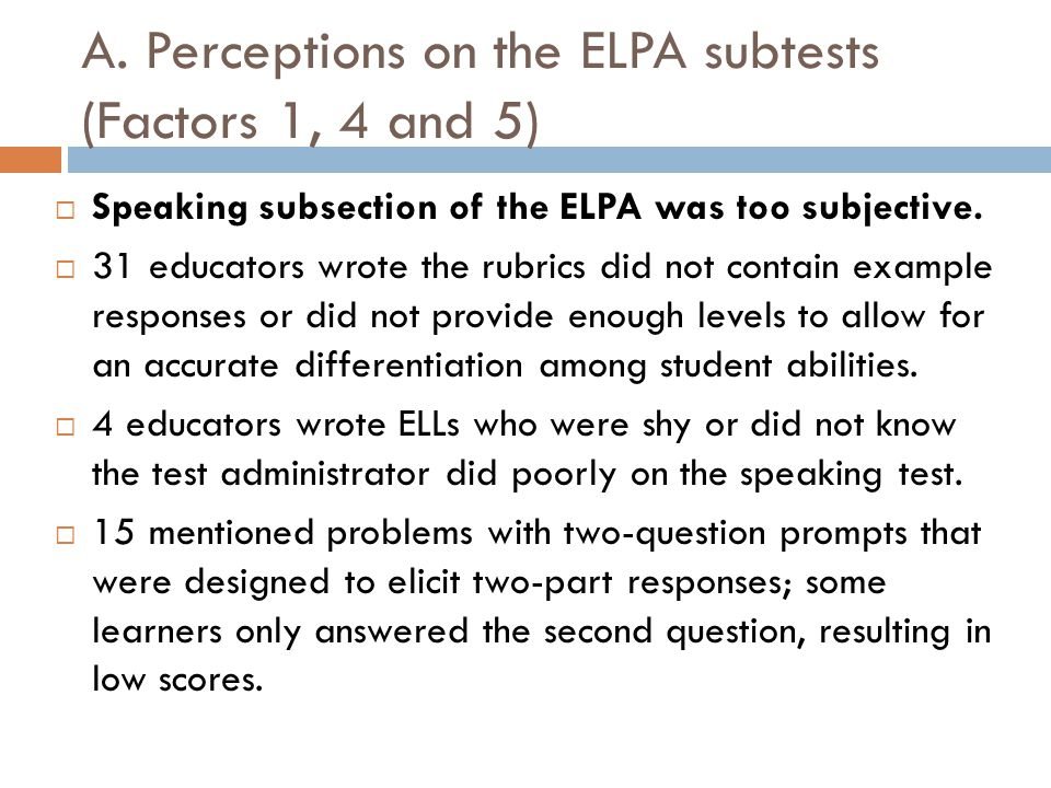 A. Perceptions on the ELPA subtests (Factors 1, 4 and 5)  Speaking subsection of the ELPA was too subjective.  31 educators wrote the rubrics did no