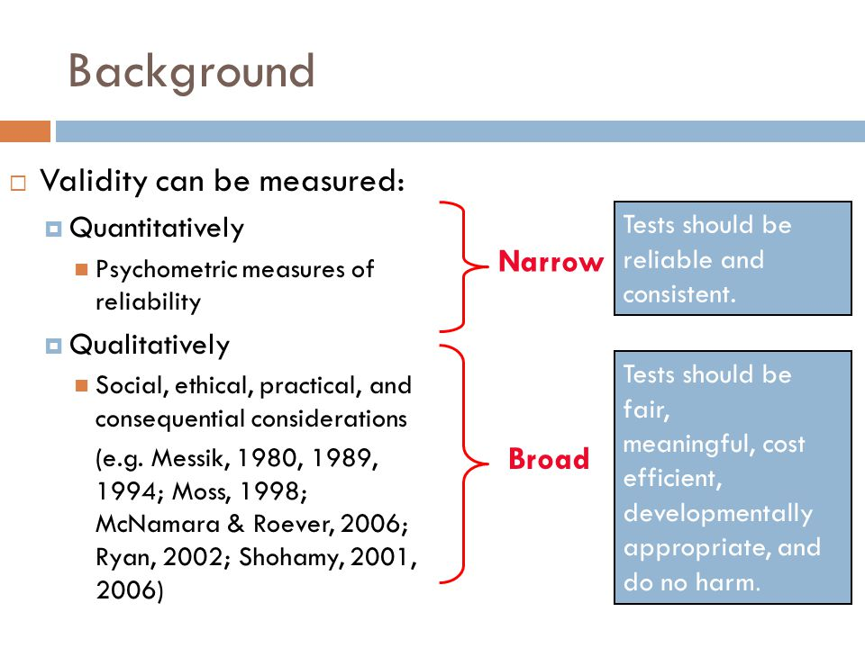 Background  Validity can be measured:  Quantitatively Psychometric measures of reliability  Qualitatively Social, ethical, practical, and consequen