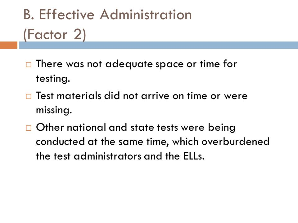 B. Effective Administration (Factor 2)  There was not adequate space or time for testing.  Test materials did not arrive on time or were missing. 