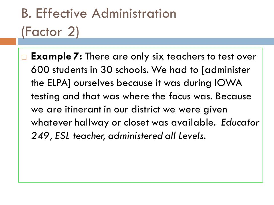 B. Effective Administration (Factor 2)  Example 7: There are only six teachers to test over 600 students in 30 schools. We had to [administer the ELP
