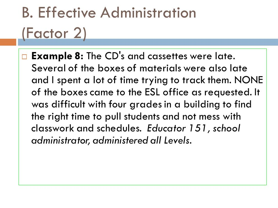 B. Effective Administration (Factor 2)  Example 8: The CD's and cassettes were late. Several of the boxes of materials were also late and I spent a l