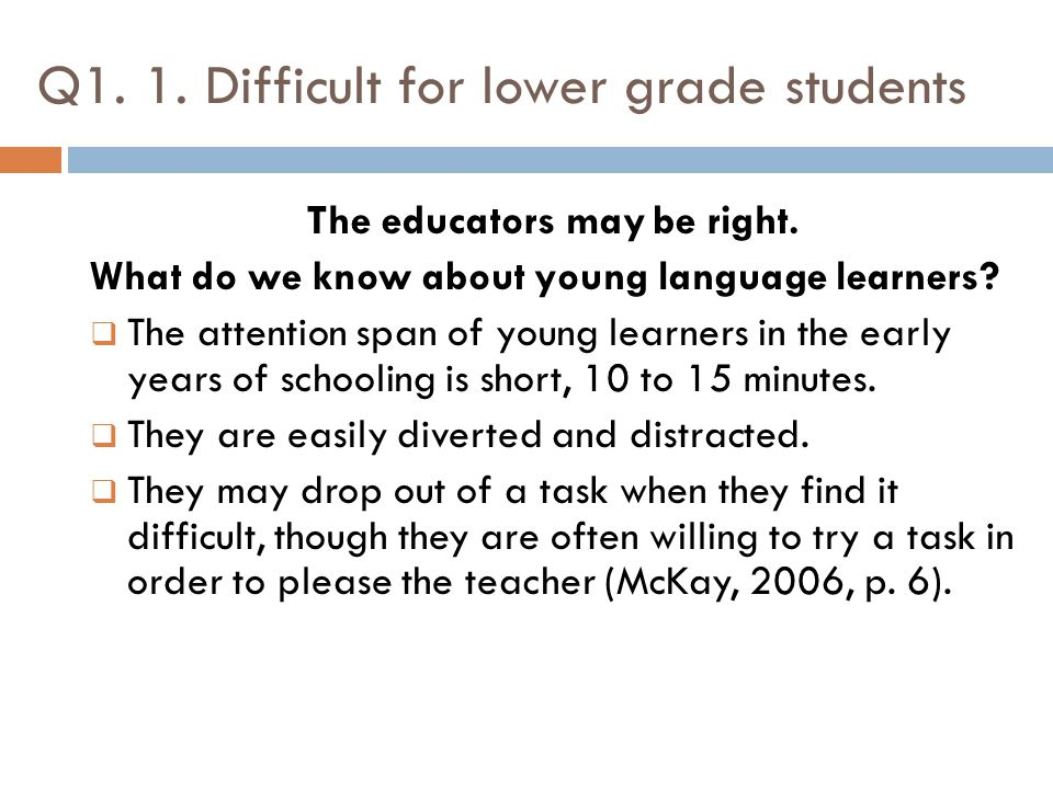 Q1. 1. Difficult for lower grade students The educators may be right. What do we know about young language learners?  The attention span of young lea
