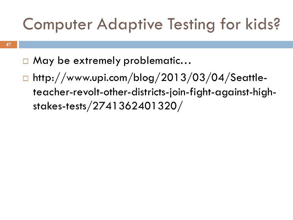 Computer Adaptive Testing for kids?  May be extremely problematic…  http://www.upi.com/blog/2013/03/04/Seattle- teacher-revolt-other-districts-join-