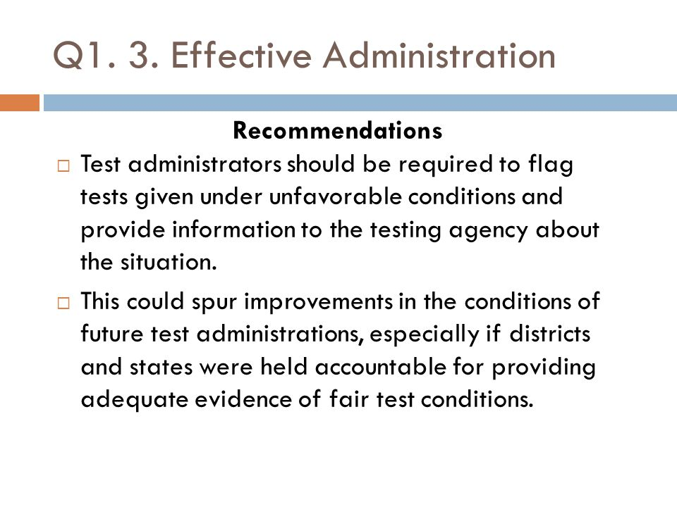 Q1. 3. Effective Administration Recommendations  Test administrators should be required to flag tests given under unfavorable conditions and provide