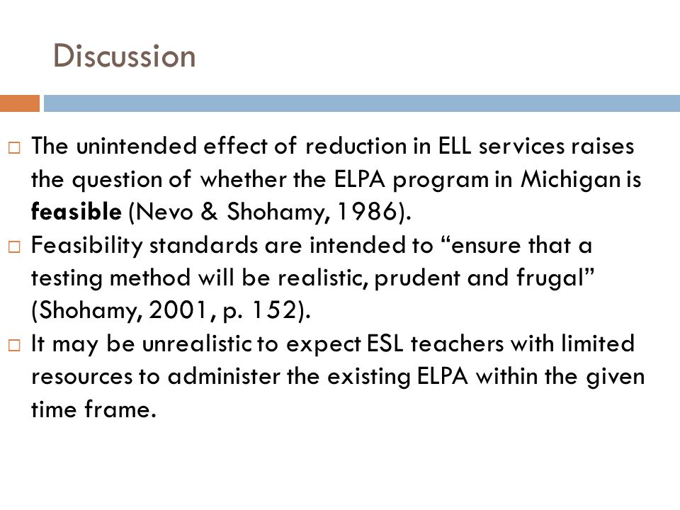 Discussion  The unintended effect of reduction in ELL services raises the question of whether the ELPA program in Michigan is feasible (Nevo & Shoham