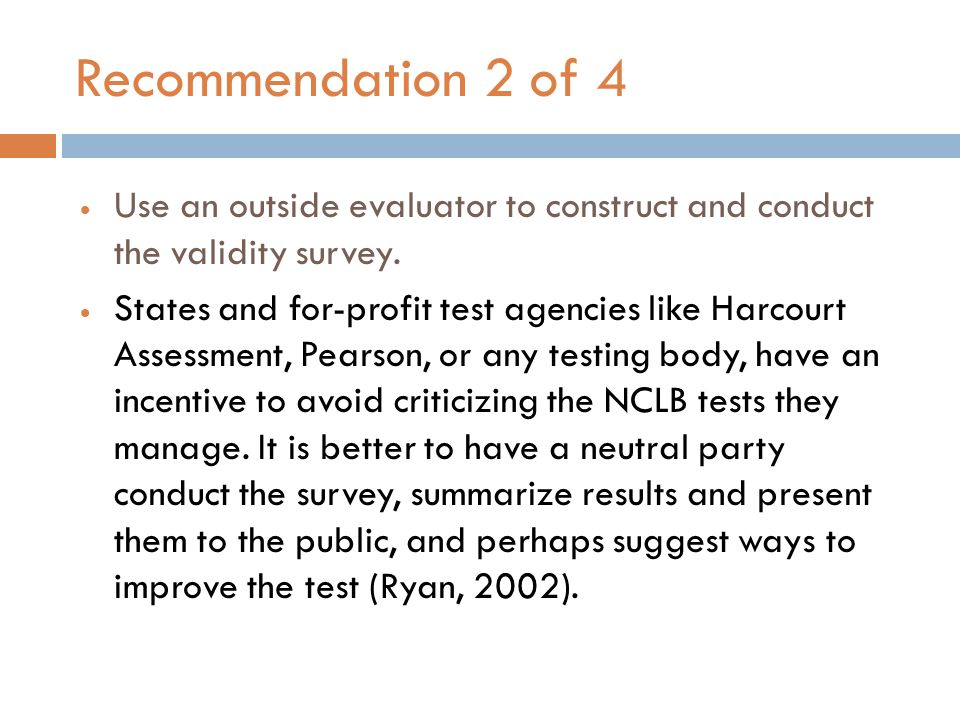 Recommendation 2 of 4  Use an outside evaluator to construct and conduct the validity survey.  States and for-profit test agencies like Harcourt Ass