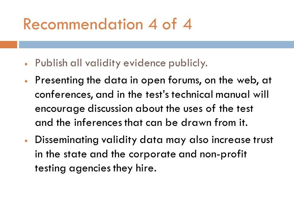 Recommendation 4 of 4  Publish all validity evidence publicly.  Presenting the data in open forums, on the web, at conferences, and in the test's te