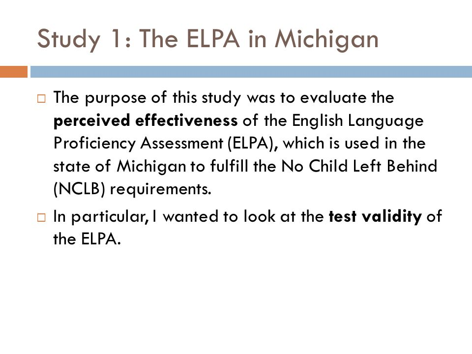 Study 1: The ELPA in Michigan  The purpose of this study was to evaluate the perceived effectiveness of the English Language Proficiency Assessment (