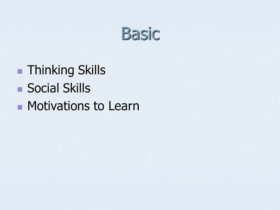 Basic Thinking Skills Thinking Skills Social Skills Social Skills Motivations to Learn Motivations to Learn