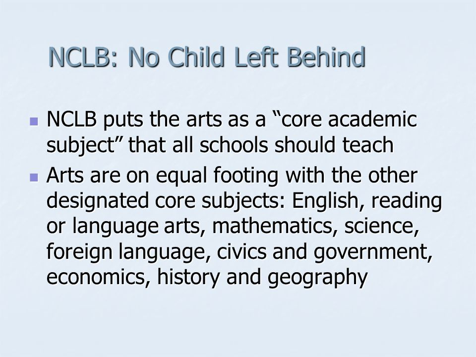 "NCLB: No Child Left Behind NCLB puts the arts as a ""core academic subject"" that all schools should teach NCLB puts the arts as a ""core academic subjec"