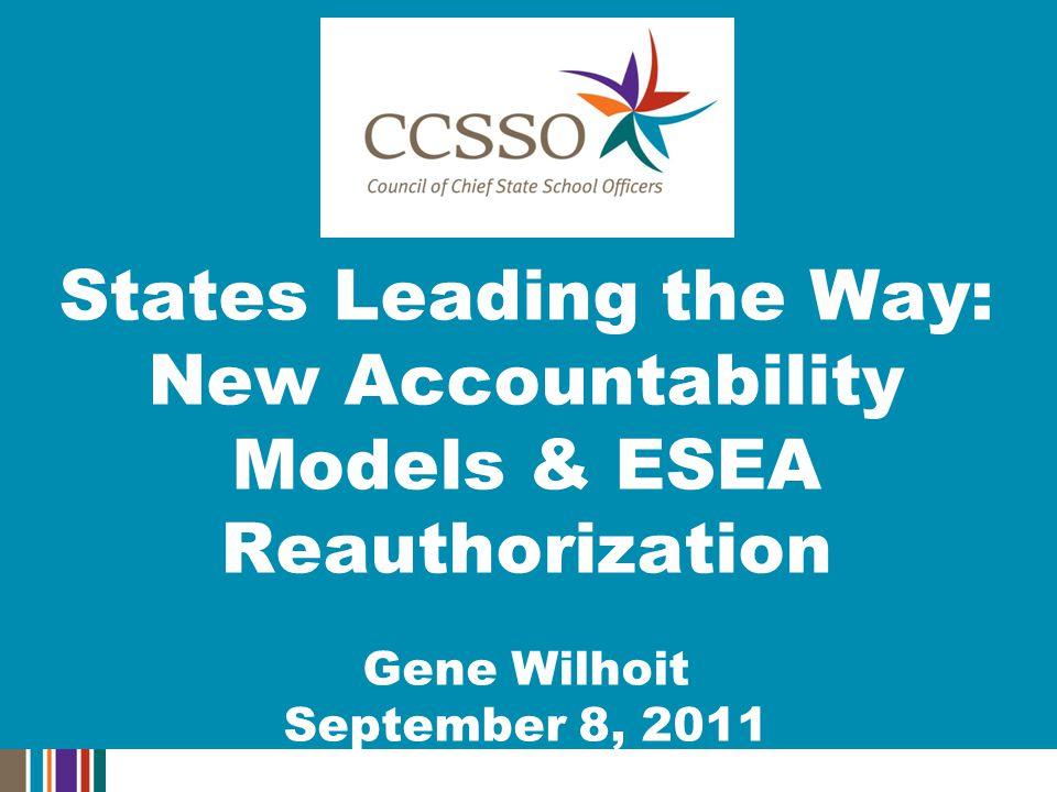 States Leading the Way: New Accountability Models & ESEA Reauthorization Gene Wilhoit September 8, 2011