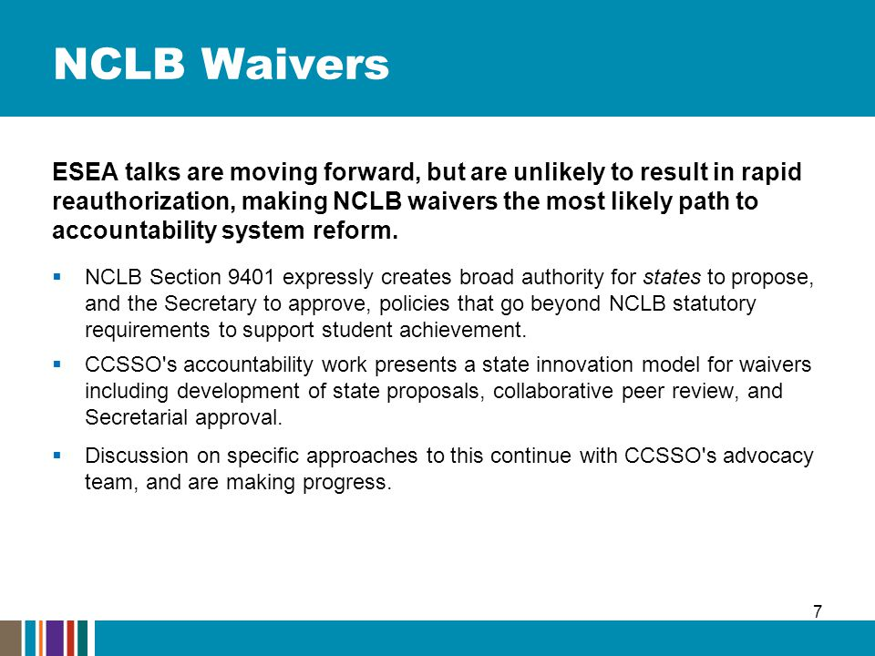 NCLB Waivers ESEA talks are moving forward, but are unlikely to result in rapid reauthorization, making NCLB waivers the most likely path to accountability system reform.