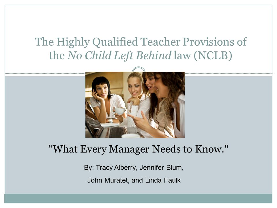 The Highly Qualified Teacher Provisions of the No Child Left Behind law (NCLB) What Every Manager Needs to Know. By: Tracy Alberry, Jennifer Blum, John Muratet, and Linda Faulk