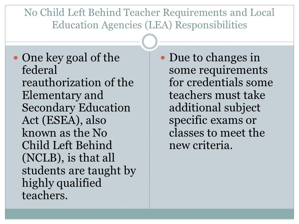 No Child Left Behind Teacher Requirements and Local Education Agencies (LEA) Responsibilities One key goal of the federal reauthorization of the Elementary and Secondary Education Act (ESEA), also known as the No Child Left Behind (NCLB), is that all students are taught by highly qualified teachers.