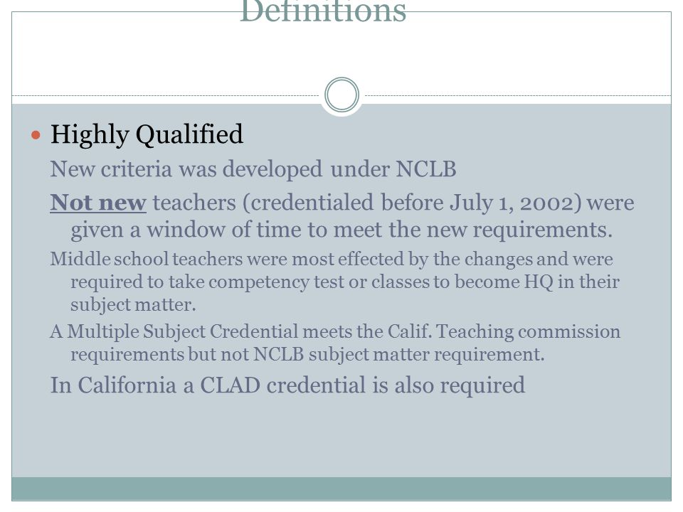 Definitions Highly Qualified New criteria was developed under NCLB Not new teachers (credentialed before July 1, 2002) were given a window of time to meet the new requirements.