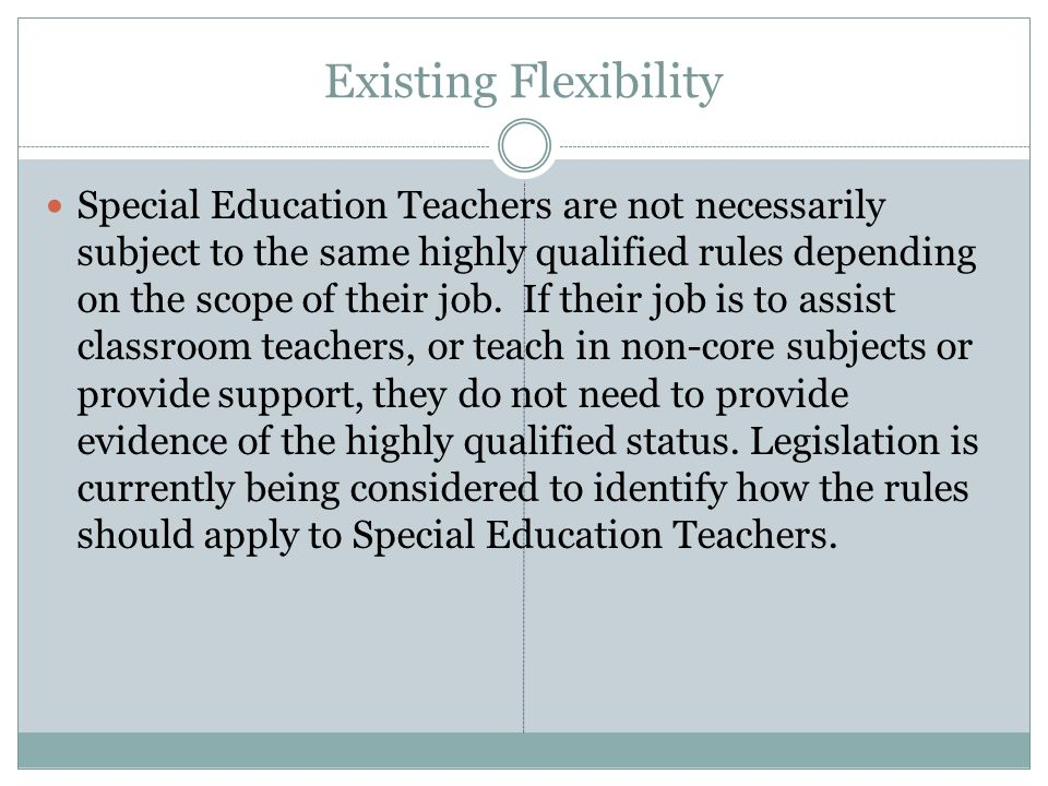 Existing Flexibility Special Education Teachers are not necessarily subject to the same highly qualified rules depending on the scope of their job.