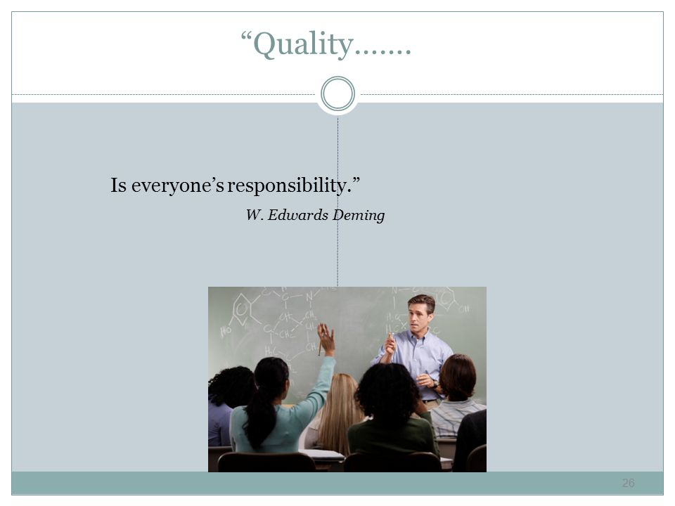 Quality……. Is everyone's responsibility. W. Edwards Deming 26