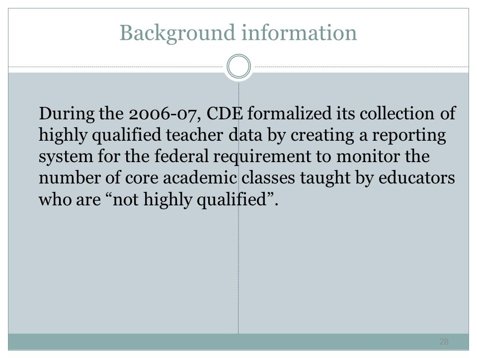 Background information During the 2006-07, CDE formalized its collection of highly qualified teacher data by creating a reporting system for the federal requirement to monitor the number of core academic classes taught by educators who are not highly qualified .