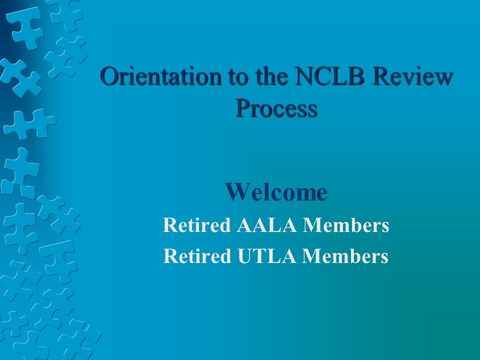 Orientation to the NCLB Review Process Welcome Retired AALA Members Retired UTLA Members