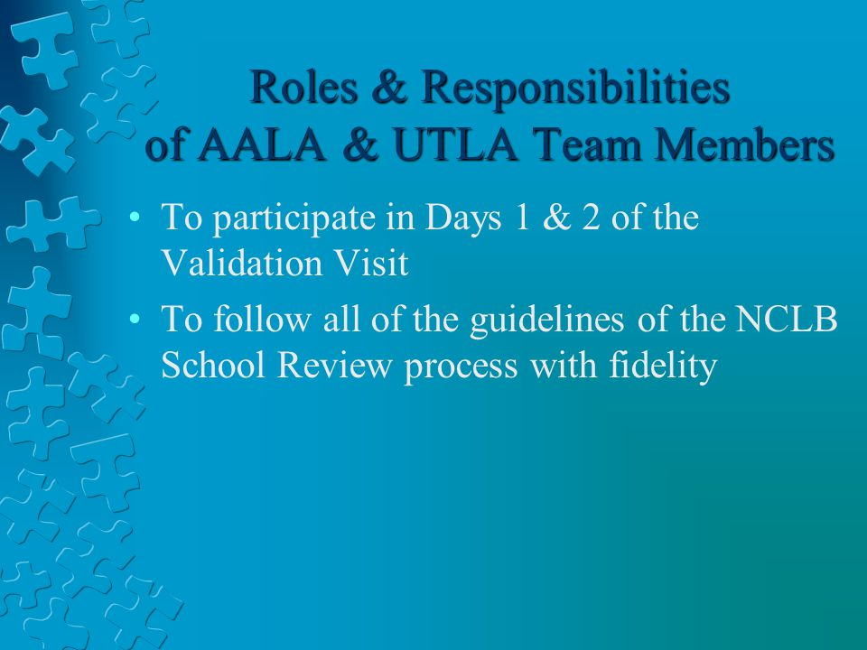 Roles & Responsibilities of AALA & UTLA Team Members To participate in Days 1 & 2 of the Validation Visit To follow all of the guidelines of the NCLB School Review process with fidelity