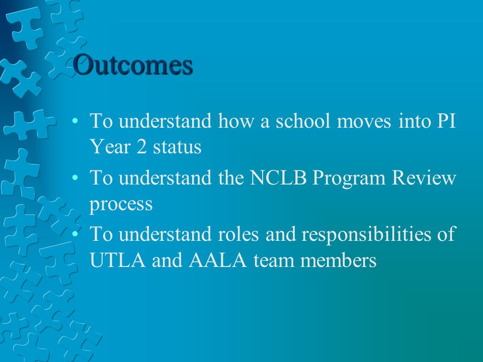 Outcomes To understand how a school moves into PI Year 2 status To understand the NCLB Program Review process To understand roles and responsibilities of UTLA and AALA team members