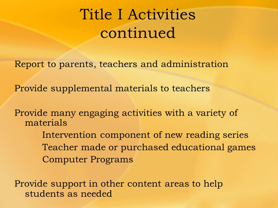 Title I Activities continued Report to parents, teachers and administration Provide supplemental materials to teachers Provide many engaging activitie