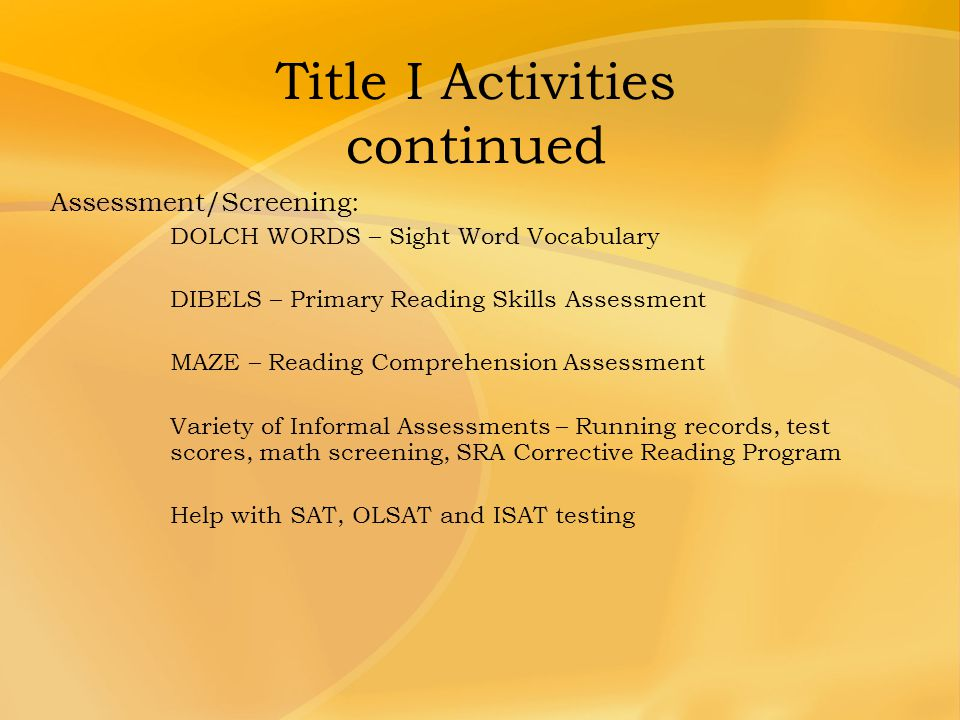 Title I Activities continued Assessment/Screening: DOLCH WORDS – Sight Word Vocabulary DIBELS – Primary Reading Skills Assessment MAZE – Reading Compr