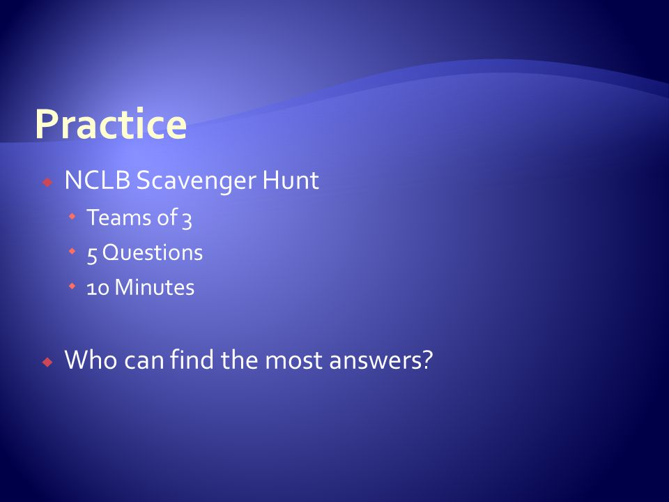  NCLB Scavenger Hunt  Teams of 3  5 Questions  10 Minutes  Who can find the most answers