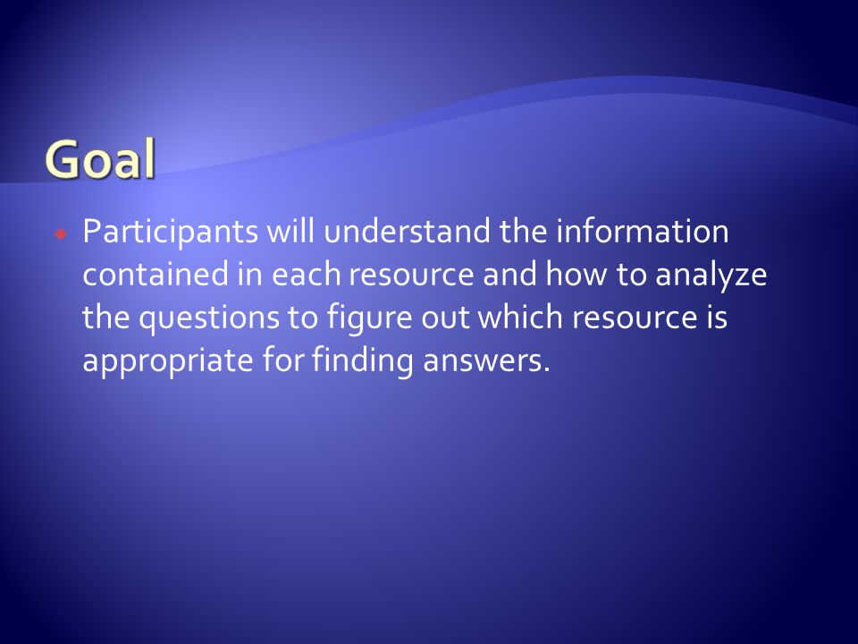  Participants will understand the information contained in each resource and how to analyze the questions to figure out which resource is appropriate for finding answers.