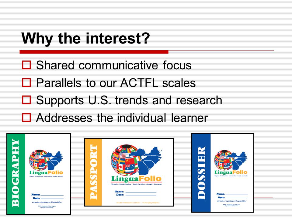 Why the interest?  Shared communicative focus  Parallels to our ACTFL scales  Supports U.S. trends and research  Addresses the individual learner
