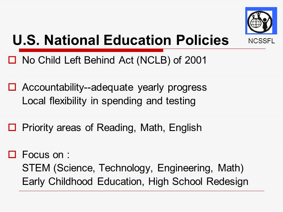 U.S. National Education Policies  No Child Left Behind Act (NCLB) of 2001  Accountability--adequate yearly progress Local flexibility in spending an