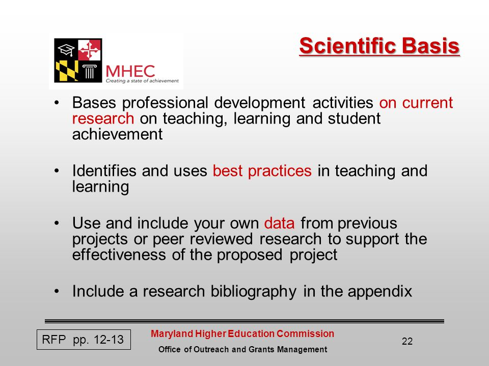 Maryland Higher Education Commission Office of Outreach and Grants Management 22 Scientific Basis Bases professional development activities on current research on teaching, learning and student achievement Identifies and uses best practices in teaching and learning Use and include your own data from previous projects or peer reviewed research to support the effectiveness of the proposed project Include a research bibliography in the appendix RFP pp.