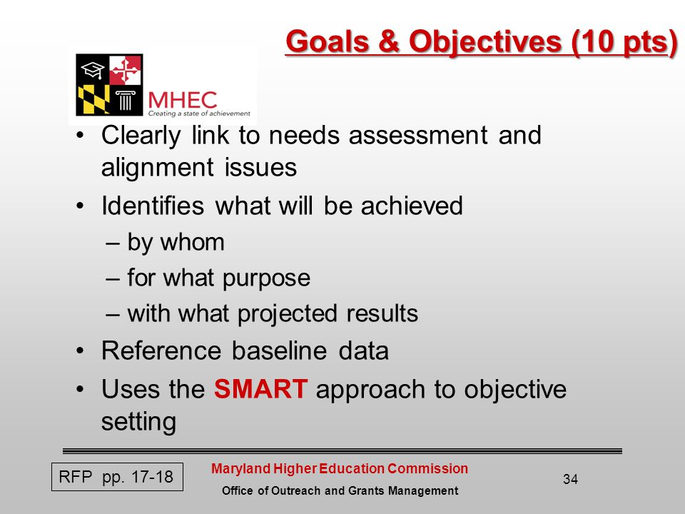Maryland Higher Education Commission Office of Outreach and Grants Management 34 Goals & Objectives (10 pts) Clearly link to needs assessment and alignment issues Identifies what will be achieved –by whom –for what purpose –with what projected results Reference baseline data Uses the SMART approach to objective setting RFP pp.