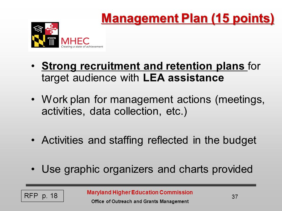 Maryland Higher Education Commission Office of Outreach and Grants Management 37 Management Plan (15 points) Strong recruitment and retention plans for target audience with LEA assistance Work plan for management actions (meetings, activities, data collection, etc.) Activities and staffing reflected in the budget Use graphic organizers and charts provided RFP p.