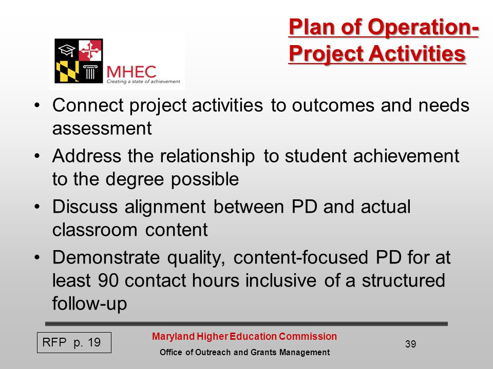 Maryland Higher Education Commission Office of Outreach and Grants Management 39 Plan of Operation- Project Activities Connect project activities to outcomes and needs assessment Address the relationship to student achievement to the degree possible Discuss alignment between PD and actual classroom content Demonstrate quality, content-focused PD for at least 90 contact hours inclusive of a structured follow-up RFP p.