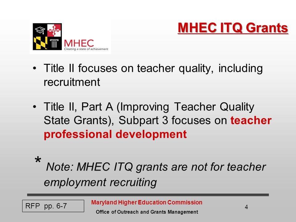 Maryland Higher Education Commission Office of Outreach and Grants Management 4 MHEC ITQ Grants MHEC ITQ Grants Title II focuses on teacher quality, including recruitment Title II, Part A (Improving Teacher Quality State Grants), Subpart 3 focuses on teacher professional development MHEC * Note: MHEC ITQ grants are not for teacher employment recruiting RFP pp.