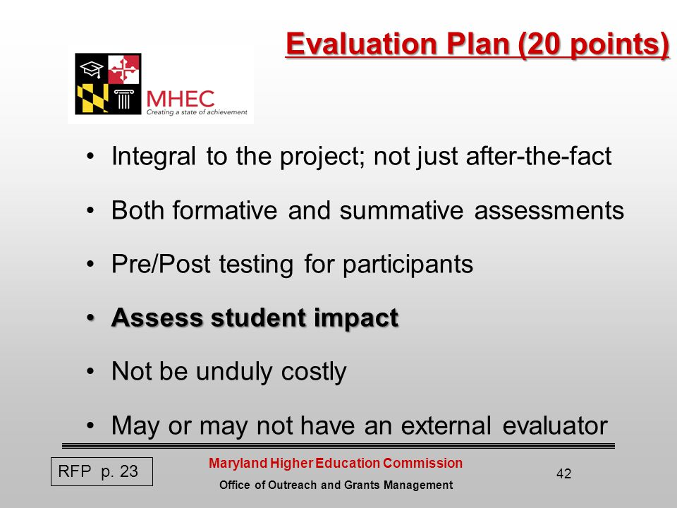Maryland Higher Education Commission Office of Outreach and Grants Management 42 Evaluation Plan (20 points) Evaluation Plan (20 points) Integral to the project; not just after-the-fact Both formative and summative assessments Pre/Post testing for participants Assess student impactAssess student impact Not be unduly costly May or may not have an external evaluator RFP p.