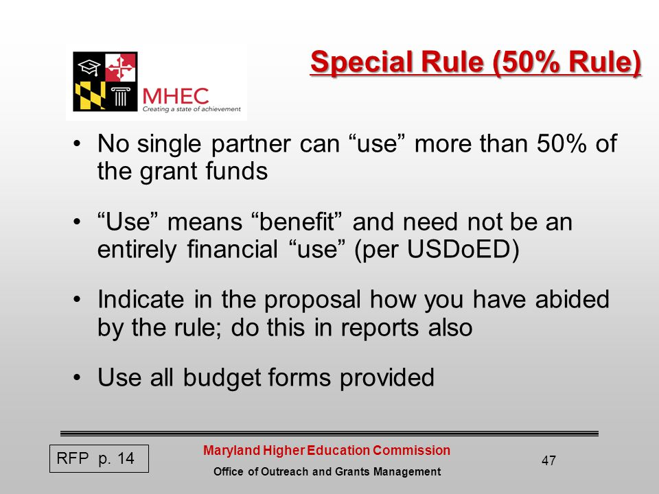 Maryland Higher Education Commission Office of Outreach and Grants Management 47 Special Rule (50% Rule) No single partner can use more than 50% of the grant funds Use means benefit and need not be an entirely financial use (per USDoED) Indicate in the proposal how you have abided by the rule; do this in reports also Use all budget forms provided RFP p.