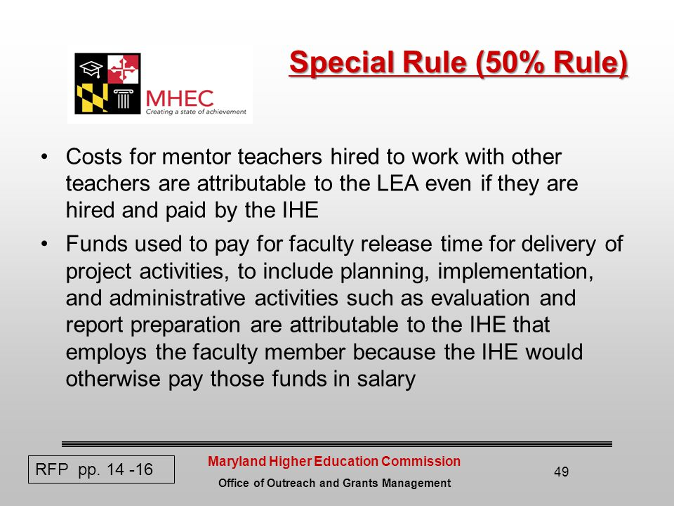 Maryland Higher Education Commission Office of Outreach and Grants Management Special Rule (50% Rule) Costs for mentor teachers hired to work with other teachers are attributable to the LEA even if they are hired and paid by the IHE Funds used to pay for faculty release time for delivery of project activities, to include planning, implementation, and administrative activities such as evaluation and report preparation are attributable to the IHE that employs the faculty member because the IHE would otherwise pay those funds in salary 49 RFP pp.