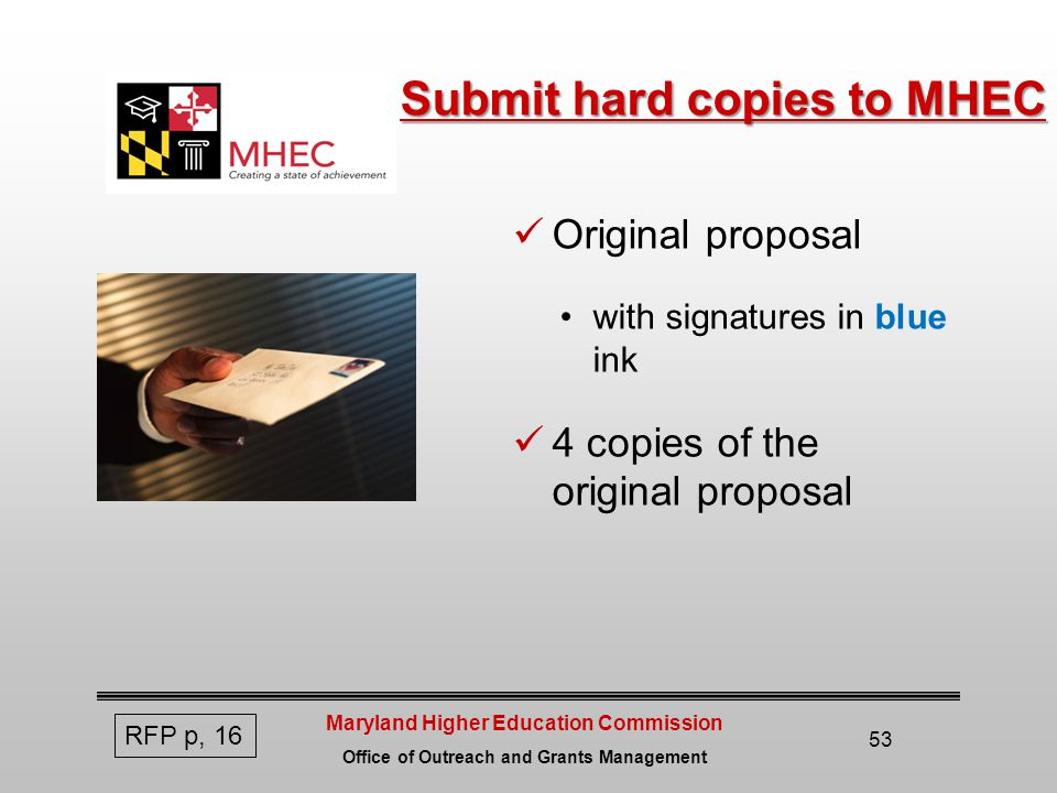 Maryland Higher Education Commission Office of Outreach and Grants Management Submit hard copies to MHEC Original proposal with signatures in blue ink 4 copies of the original proposal 53 RFP p, 16